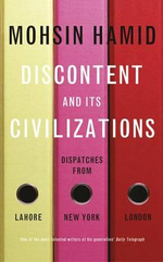 Discontent and its Civilizations : Dispatches from Lahore, New York and London - Mohsin Hamid