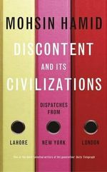 Discontent and its Civilisations : Dispatches from Lahore, New York and London - Mohsin Hamid