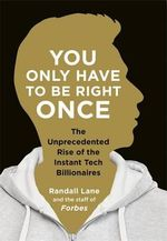 You Only Have To Be Right Once : The Unprecedented Rise of the Instant Tech Billionaires - Randall Lane