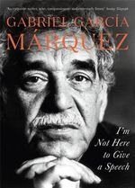 I'm Not Here to Give a Speech - Gabriel Garcia Marquez