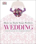 How to Style Your Perfect Wedding - Dorling Kindersley
