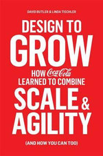 Design to Grow : How Coca-Cola Learned to Combine Scale and Agility (and How You Can, Too) - David Butler