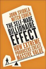 The Self-Made Billionaire Effect : How Extreme Producers Create Massive Value - John Sviokla