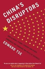 China's Disruptors : How Alibaba, Xiaomi, Tencent, and Other Companies are Changing the Rules of Business - Edward Tse