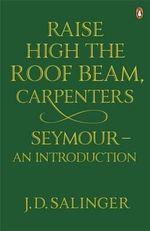 Raise High the Roof Beam, Carpenters : Seymour - an Introduction - J. D. Salinger