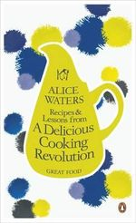 Recipes and Lessons from a Delicious Cooking Revolution : The Great Food Series - Alice Waters