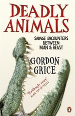 Deadly Animals : Savage Encounters Between Man and Beast - Gordon Grice