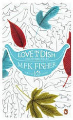 Love in a Dish and Other Pieces : The Great Food Series - M F K Fisher
