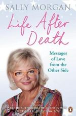 Life After Death : Messages of Love from the Other Side - Sally Morgan