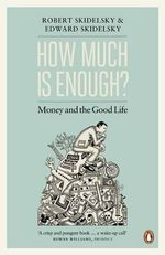 How Much is Enough? : The Love of Money, and the Case for the Good Life - Robert Skidelsky