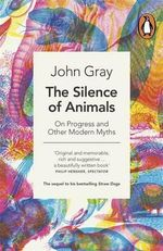 The Silence of Animals : On Progress and Other Modern Myths - John Gray