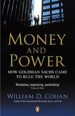 Money and Power : How Goldman Sachs Came to Rule the World - William D. Cohan