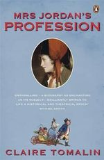 Mrs Jordan's Profession : The Story of a Great Actress and a Future King - Claire Tomalin