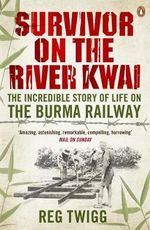 Survivor on the River Kwai : The Incredible Story of Life on The Burma Railway - Reg Twigg