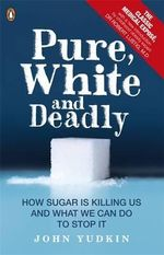 Pure, White and Deadly : How Sugar is Killing Us and What We Can Do to Stop it - John Yudkin