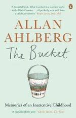 The Bucket : Memories of an Inattentive Childhood - Allan Ahlberg