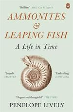 Ammonites and Leaping Fish : A Life in Time - Penelope Lively