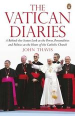 The Vatican Diaries : A Behind-the-scenes Look at the Power, Personalities and Politics at the Heart of the Catholic Church - John Thavis