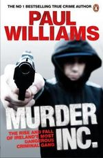 Murder Inc. : The Rise and Fall of Ireland's Most Dangerous Criminal Gang - Paul Williams