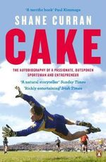 Cake : The Autobiography of a Passionate, Outspoken Sportsman and Entrepreneur - Shane Curran