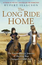The Long Ride Home : The Extraordinary Journey of Healing That Changed a Child's Life - Rupert Isaacson
