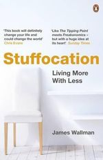 Stuffocation : Living More with Less - James Wallman