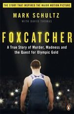 Foxcatcher : A True Story of Murder, Madness, and the Quest for Olympic Gold - Mark Schultz