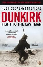 Dunkirk : Fight to the Last Man - Hugh Sebag-Montefiore