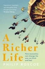 A Richer Life : How Economics Can Change the Way We Think and Feel - Philip Roscoe
