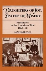 Daughters of Joy, Sisters of Misery : Prostitutes in the American West, 1865-90 - Anne M. Butler