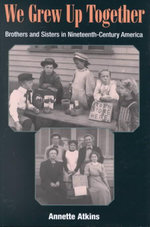 We Grew Up Together : Brothers and Sisters in Nineteenth-century America - Atkins