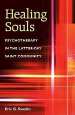 Healing Souls : Psychotherapy in the Latter-day Saint Community - Eric Gottfrid Swedin