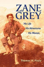 Zane Grey : His Life, His Adventures, His Women - Thomas H. Pauly