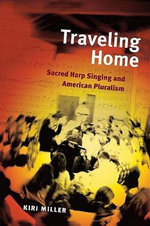 Traveling Home : Sacred Harp Singing and American Pluralism - Kiri Miller
