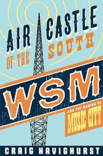 Air Castle of the South : WSM and the Making of Music City - Craig Havighurst