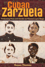 Cuban Zarzuela : Performing Race and Gender on Havana's Lyric Stage - Susan Thomas