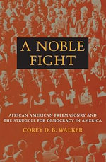 A Noble Fight : African American Freemasonry and the Struggle for Democracy in America - Corey D. B. Walker