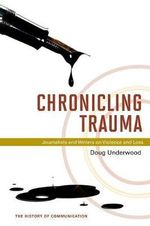 Chronicling Trauma : Journalists and Writers on Violence and Loss - Doug Underwood