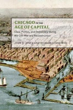 Chicago in the Age of Capital : Class, Politics, and Democracy During the Civil War and Reconstruction - John B. Jentz