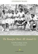 The Beautiful Music All Around Us : Field Recordings and the American Experience - Stephen Wade