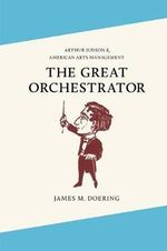 The Great Orchestrator : Arthur Judson and American Arts Management - James M. Doering