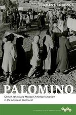Palomino : Clinton Jencks and Mexican-American Unionism in the American Southwest - James J. Lorence