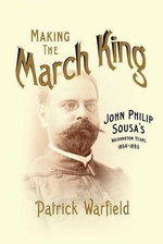 Making the March King : John Philip Sousa's Washington Years, 1854-1893 - Patrick Warfield