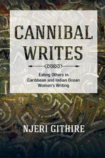 Cannibal Writes : Eating Others in Caribbean and Indian Ocean Women's Writing - Njeri Githire