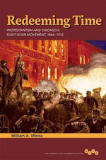 Redeeming Time : Protestantism and Chicago's Eight-Hour Movement, 1866-1912 - William A Mirola