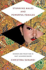 Stunning Males and Powerful Females : Gender and Tradition in East Javanese Dance - Christina Sunardi