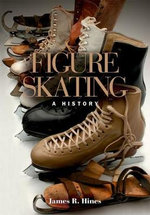 Figure Skating in the Formative Years : Singles, Pairs, and the Expanding Role of Women - James R Hines, Jr.