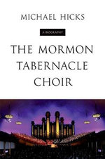 The Mormon Tabernacle Choir : A Biography - Michael Hicks