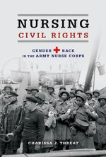 Nursing Civil Rights : Gender and Race in the Army Nurse Corps - Charissa J Threat