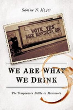 We Are What We Drink : The Temperance Battle in Minnesota - Sabine N Meyer